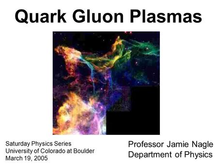 Quark Gluon Plasmas Saturday Physics Series University of Colorado at Boulder March 19, 2005 Professor Jamie Nagle Department of Physics.