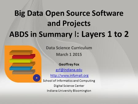Big Data Open Source Software and Projects ABDS in Summary I: Layers 1 to 2 Data Science Curriculum March 1 2015 Geoffrey Fox