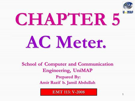 1 CHAPTER 5 EMT 113: V-2008 School of Computer and Communication Engineering, UniMAP Prepared By: Prepared By: Amir Razif b. Jamil Abdullah AC Meter.