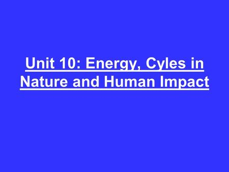 Unit 10: Energy, Cyles in Nature and Human Impact.