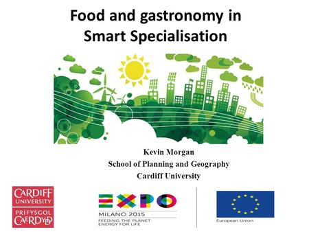 Food and gastronomy in Smart Specialisation Kevin Morgan School of Planning and Geography Cardiff University.