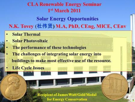 Solar Energy Opportunities N.K. Tovey ( 杜伟贤 ) M.A, PhD, CEng, MICE, CEnv 1 CLA Renewable Energy Seminar 1 st March 2011 Solar Thermal Solar Photovoltaic.