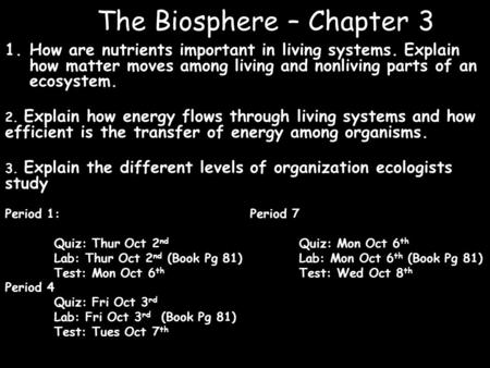 The Biosphere – Chapter 3 1.How are nutrients important in living systems. Explain how matter moves among living and nonliving parts of an ecosystem. 2.