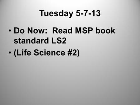 Tuesday 5-7-13 Do Now: Read MSP book standard LS2 (Life Science #2)