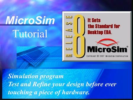 MicroSim Tutorial Simulation program Test and Refine your design before ever touching a piece of hardware.