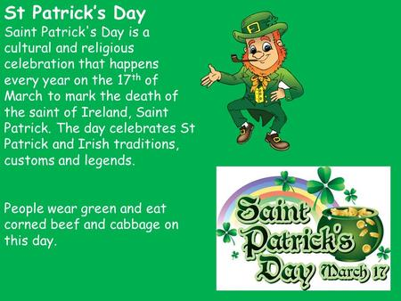 St Patrick's Day Saint Patrick's Day is a cultural and religious celebration that happens every year on the 17 th of March to mark the death of the saint.