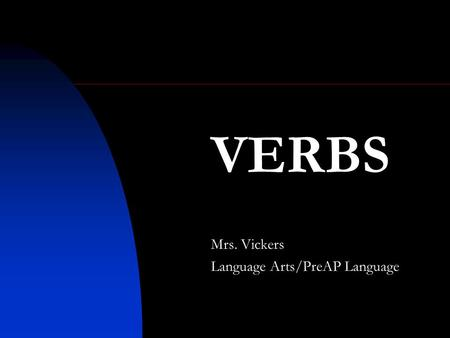 VERBS Mrs. Vickers Language Arts/PreAP Language. Verbs show action or state of being. Examples: go, is An action verb expresses a physical or mental action.