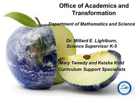 Department of Mathematics and Science Dr. Millard E. Lightburn, Science Supervisor K-5 Mary Tweedy and Keisha Kidd Curriculum Support Specialists Office.