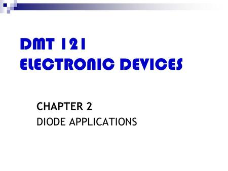DMT 121 ELECTRONIC <strong>DEVICES</strong> CHAPTER 2 DIODE APPLICATIONS.