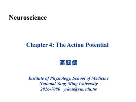 Chapter 4: The Action Potential 高毓儒 Institute of Physiology, School of Medicine National Yang-Ming University 2826-7086 Neuroscience.