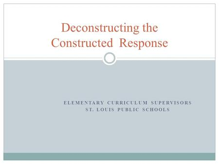 ELEMENTARY CURRICULUM SUPERVISORS ST. LOUIS PUBLIC SCHOOLS Deconstructing the Constructed Response.