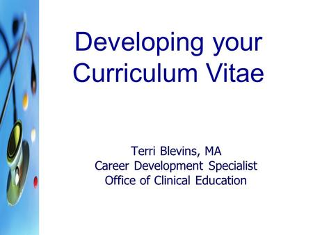 Terri Blevins, MA Career Development Specialist Office of Clinical Education Developing your Curriculum Vitae.