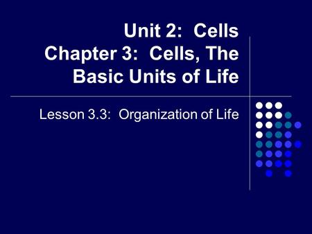 Unit 2: Cells Chapter 3: Cells, The Basic Units of Life Lesson 3.3: Organization of Life.