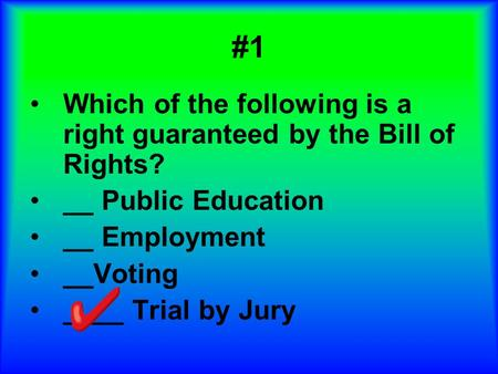 #1 Which of the following is a right guaranteed by the Bill of Rights? __ Public Education __ Employment __Voting ____ Trial by Jury.