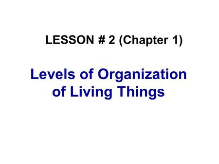 Levels of Organization of Living Things LESSON # 2 (Chapter 1)