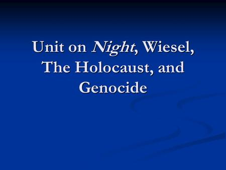 Unit on Night, Wiesel, The Holocaust, and Genocide.