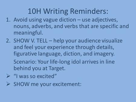 10H Writing Reminders: 1.Avoid using vague diction – use adjectives, nouns, adverbs, and verbs that are specific and meaningful. 2.SHOW V. TELL – help.