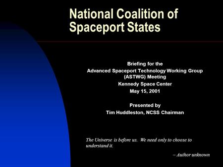 National Coalition of Spaceport States Briefing for the Advanced Spaceport Technology Working Group (ASTWG) Meeting Kennedy Space Center May 15, 2001 Presented.