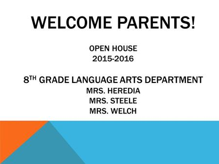 WELCOME PARENTS! OPEN HOUSE 2015-2016 8 TH GRADE LANGUAGE ARTS DEPARTMENT MRS. HEREDIA MRS. STEELE MRS. WELCH.