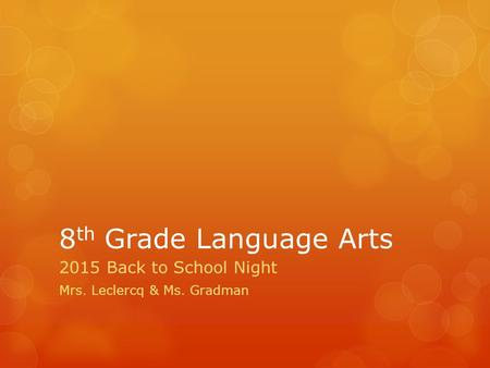 8 th Grade Language Arts 2015 Back to School Night Mrs. Leclercq & Ms. Gradman.