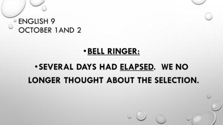 ENGLISH 9 OCTOBER 1AND 2 BELL RINGER: SEVERAL DAYS HAD ELAPSED. WE NO LONGER THOUGHT ABOUT THE SELECTION.