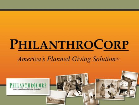 P HILANTHRO C ORP America's Planned Giving Solution SM.