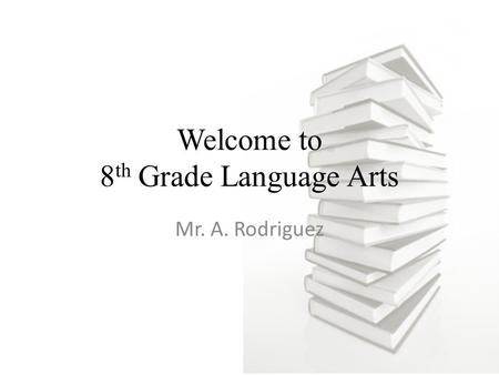 Welcome to 8 th Grade Language Arts Mr. A. Rodriguez.