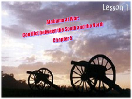 Alabama at War: Conflict between the North and South Chapter 5 Lesson 1 PAGES 140-141  About the time Alabama became a state (1819), the differences.