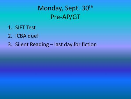 Monday, Sept. 30 th Pre-AP/GT 1.SIFT Test 2.ICBA due! 3.Silent Reading – last day for fiction.
