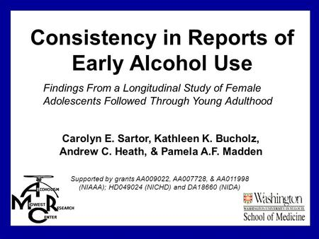 Consistency in Reports of Early Alcohol Use Supported by grants AA009022, AA007728, & AA011998 (NIAAA); HD049024 (NICHD) and DA18660 (NIDA) Carolyn E.