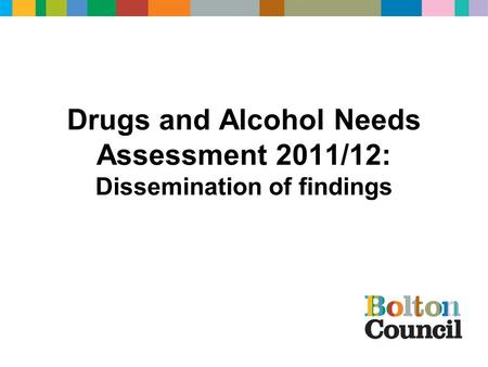 Drugs and Alcohol Needs Assessment 2011/12: Dissemination of findings.