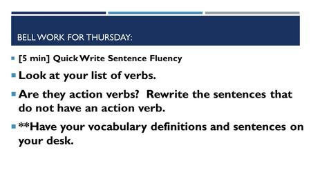 BELL WORK FOR THURSDAY:  [5 min] Quick Write Sentence Fluency  Look at your list of verbs.  Are they action verbs? Rewrite the sentences that do not.