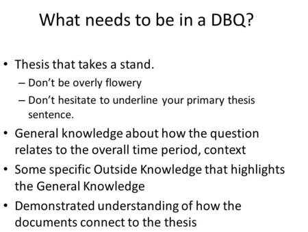 What needs to be in a DBQ? Thesis that takes a stand. – Don't be overly flowery – Don't hesitate to underline your primary thesis sentence. General knowledge.