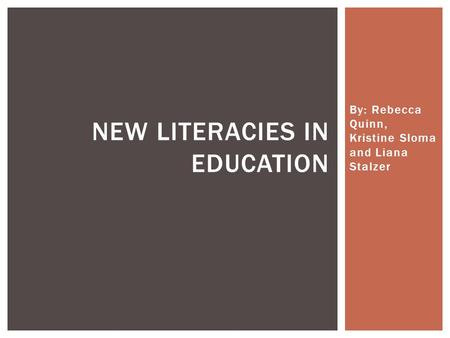 By: Rebecca Quinn, Kristine Sloma and Liana Stalzer NEW LITERACIES IN EDUCATION.