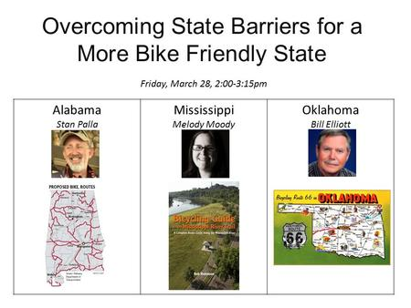 Overcoming State Barriers for a More Bike Friendly State Friday, March 28, 2:00-3:15pm Alabama Stan Palla Mississippi Melody Moody Oklahoma Bill Elliott.