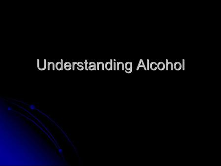 Understanding Alcohol. Ethanol: psychoactive drug in alcoholic beverages ALCOHOL.