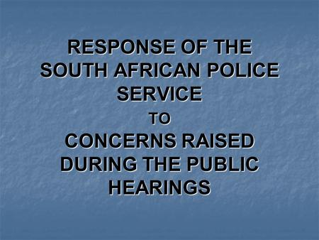 RESPONSE OF THE SOUTH AFRICAN POLICE SERVICE TO CONCERNS RAISED DURING THE PUBLIC HEARINGS.