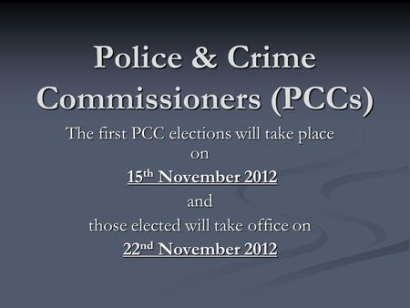 Police & Crime Commissioners (PCCs) The first PCC elections will take place on 15 th November 2012 15 th November 2012and those elected will take office.