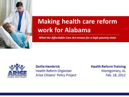 Making health care reform work for Alabama What the Affordable Care Act means for a high-poverty state Dollie Hambrick Health Reform Organizer Arise Citizens'