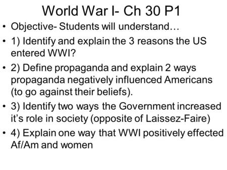 World War I- Ch 30 P1 Objective- Students will understand… 1) Identify and explain the 3 reasons the US entered WWI? 2) Define propaganda and explain 2.