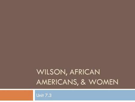 WILSON, AFRICAN AMERICANS, & WOMEN Unit 7.3. Woodrow Wilson  Background:  2nd Democratic President elected since the Civil War  First southerner to.