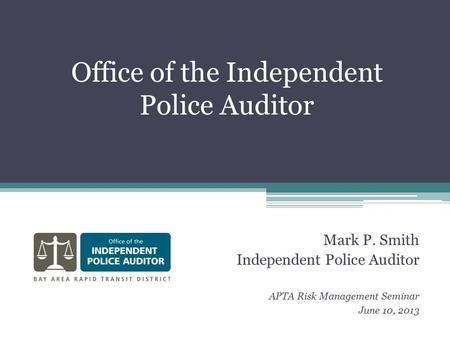 Office of the Independent Police Auditor Mark P. Smith Independent Police Auditor APTA Risk Management Seminar June 10, 2013.