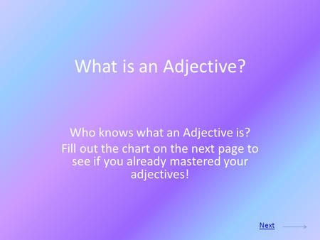What is an Adjective? Who knows what an Adjective is? Fill out the chart on the next page to see if you already mastered your adjectives! Next.