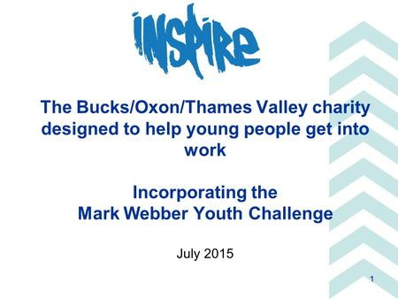 1 The Bucks/Oxon/Thames Valley charity designed to help young people get into work Incorporating the Mark Webber Youth Challenge July 2015.
