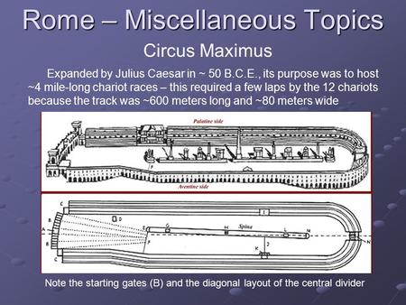 Rome – Miscellaneous Topics Circus Maximus Expanded by Julius Caesar in ~ 50 B.C.E., its purpose was to host ~4 mile-long chariot races – this required.