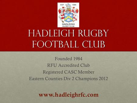 Hadleigh Rugby Football Club Founded 1984 RFU Accredited Club Registered CASC Member Eastern Counties Div 2 Champions 2012 www.hadleighrfc.com.