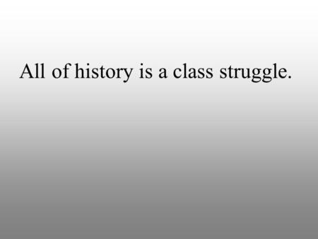 All of history is a class struggle.. Industrial Revolution The Industrial Revolution is when people stopped making stuff at home and started making stuff.