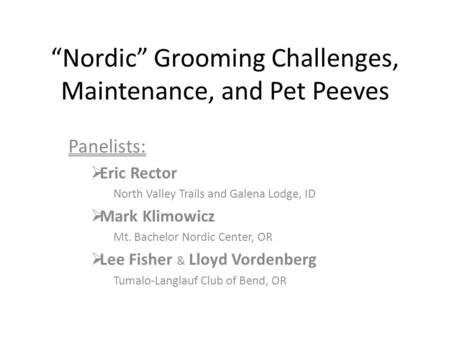 """Nordic"" Grooming Challenges, Maintenance, and Pet Peeves Panelists:  Eric Rector North Valley Trails and Galena Lodge, ID  Mark Klimowicz Mt. Bachelor."