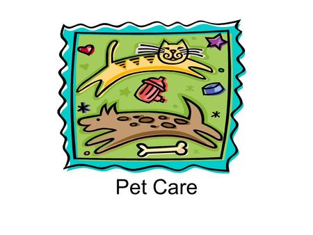 Pet Care.  Different Pets  Food for the Specific Pet  Care Needed for the Specific Pet  Living Space for the Specific Pet  Exercise Needed for the.