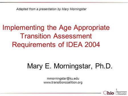 1 Implementing the Age Appropriate Transition Assessment Requirements of IDEA 2004 Mary E. Morningstar, Ph.D.